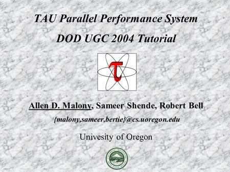TAU Parallel Performance System DOD UGC 2004 Tutorial Allen D. Malony, Sameer Shende, Robert Bell Univesity of Oregon.