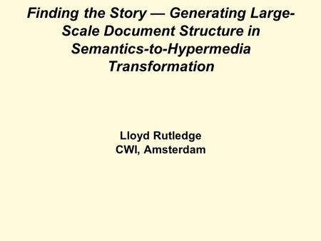 Finding the Story — Generating Large- Scale Document Structure in Semantics-to-Hypermedia Transformation Lloyd Rutledge CWI, Amsterdam.
