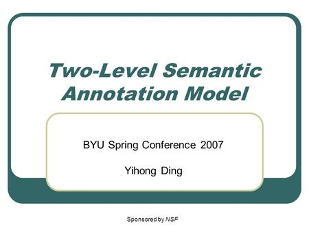 Two-Level Semantic Annotation Model BYU Spring Conference 2007 Yihong Ding Sponsored by NSF.