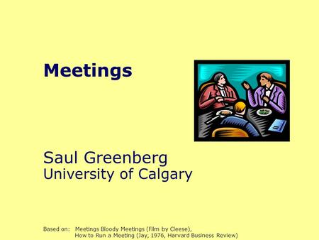 Meetings Saul Greenberg University of Calgary Based on: Meetings Bloody Meetings (Film by Cleese), How to Run a Meeting (Jay, 1976, Harvard Business Review)