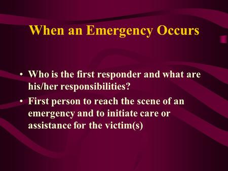 When an Emergency Occurs Who is the first responder and what are his/her responsibilities? First person to reach the scene of an emergency and to initiate.