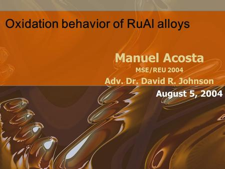 Oxidation behavior of RuAl alloys Manuel Acosta MSE/REU 2004 Adv. Dr. David R. Johnson August 5, 2004.