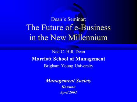 Dean's Seminar: The Future of e-Business in the New Millennium Ned C. Hill, Dean Marriott School of Management Brigham Young University Management Society.