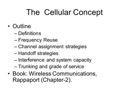 The Cellular Concept Outline –Definitions –Frequency Reuse –Channel assignment strategies –Handoff strategies –Interference and system capacity –Trunking.