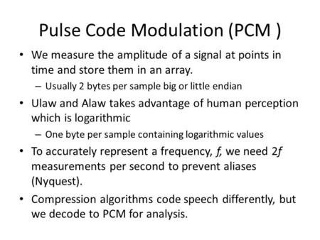 Pulse Code Modulation (PCM ) We measure the amplitude of a signal at points in time and store them in an array. – Usually 2 bytes per sample big or little.