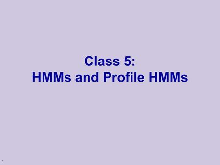 . Class 5: HMMs and Profile HMMs. Review of HMM u Hidden Markov Models l Probabilistic models of sequences u Consist of two parts: l Hidden states These.