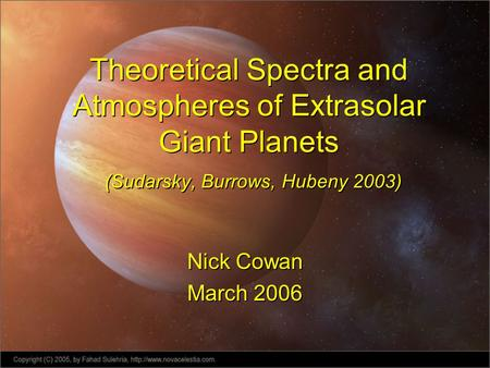 Theoretical Spectra and Atmospheres of Extrasolar Giant Planets (Sudarsky, Burrows, Hubeny 2003) Nick Cowan March 2006 Nick Cowan March 2006.