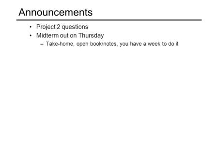 Project 2 questions Midterm out on Thursday –Take-home, open book/notes, you have a week to do it Announcements.