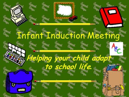 Infant Induction Meeting Helping your child adapt to school life.