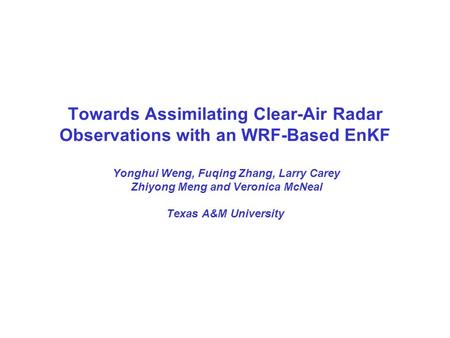 Towards Assimilating Clear-Air Radar Observations with an WRF-Based EnKF Yonghui Weng, Fuqing Zhang, Larry Carey Zhiyong Meng and Veronica McNeal Texas.