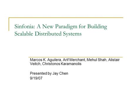 Sinfonia: A New Paradigm for Building Scalable Distributed Systems Marcos K. Aguilera, Arif Merchant, Mehul Shah, Alistair Veitch, Christonos Karamanolis.