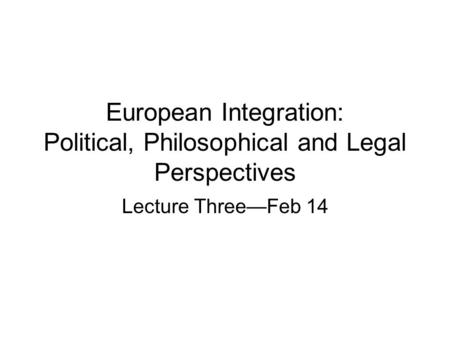 European Integration: Political, Philosophical and Legal Perspectives Lecture Three—Feb 14.