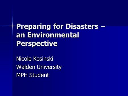 Preparing for Disasters – an Environmental Perspective Nicole Kosinski Walden University MPH Student.