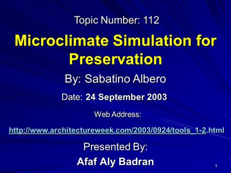 1 Microclimate Simulation for Preservation Presented By: Afaf Aly Badran By: Sabatino Albero Web Address: