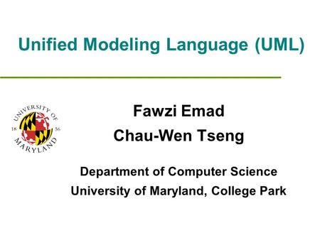 Unified Modeling Language (UML) Fawzi Emad Chau-Wen Tseng Department of Computer Science University of Maryland, College Park.