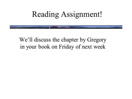 Reading Assignment! We'll discuss the chapter by Gregory in your book on Friday of next week.