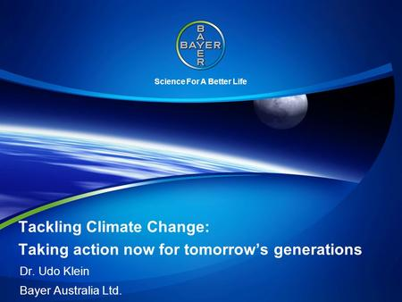 Science For A Better Life Tackling Climate Change: Taking action now for tomorrow's generations Dr. Udo Klein Bayer Australia Ltd.