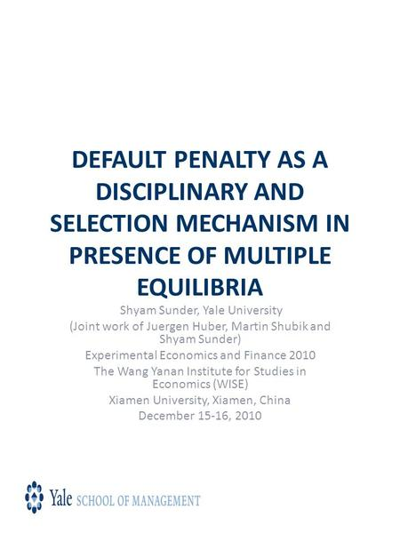 DEFAULT PENALTY AS A DISCIPLINARY AND SELECTION MECHANISM IN PRESENCE OF MULTIPLE EQUILIBRIA Shyam Sunder, Yale University (Joint work of Juergen Huber,