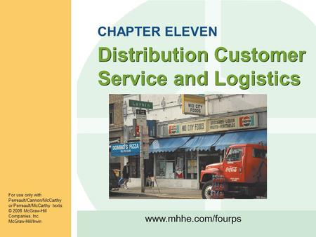 Www.mhhe.com/fourps Distribution Customer Service and Logistics For use only with Perreault/Cannon/McCarthy or Perreault/McCarthy texts. © 2008 McGraw-Hill.