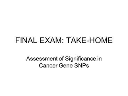 FINAL EXAM: TAKE-HOME Assessment of Significance in Cancer Gene SNPs.
