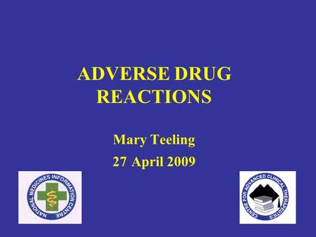 ADVERSE DRUG REACTIONS Mary Teeling 27 April 2009.
