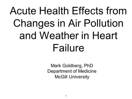 1 Acute Health Effects from Changes in Air Pollution and Weather in Heart Failure Mark Goldberg, PhD Department of Medicine McGill University.