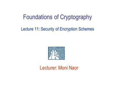 Lecturer: Moni Naor Foundations of Cryptography Lecture 11: Security of Encryption Schemes.