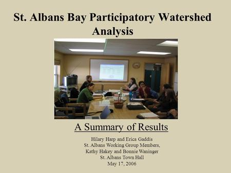 St. Albans Bay Participatory Watershed Analysis A Summary of Results Hilary Harp and Erica Gaddis St. Albans Working Group Members, Kathy Hakey and Bonnie.