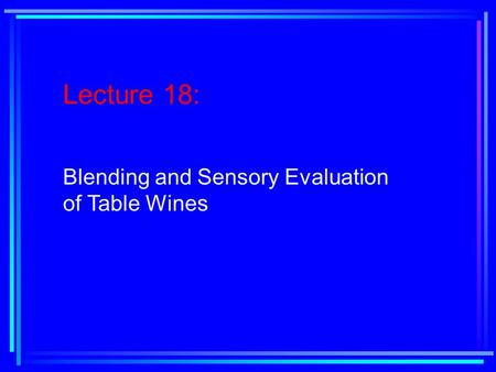 Lecture 18: Blending and Sensory Evaluation of Table Wines.