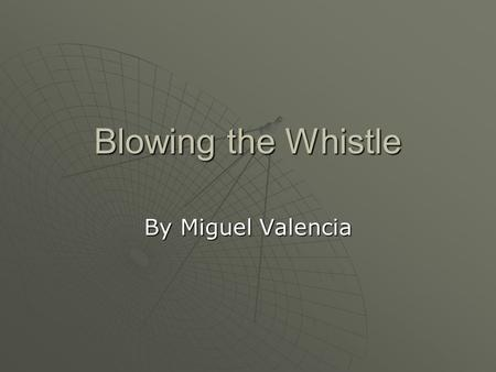 Blowing the Whistle By Miguel Valencia. The Problem  You know that your company is engaging in some unethical practices that could potentially cost some.