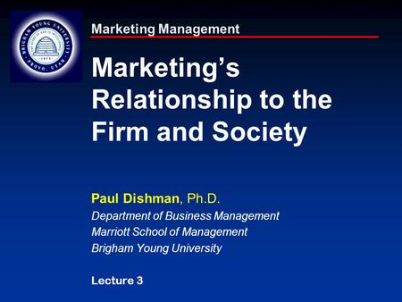 Marketing Management Marketing's Relationship to the Firm and Society Paul Dishman, Ph.D. Department of Business Management Marriott School of Management.