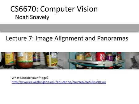 Lecture 7: Image Alignment and Panoramas CS6670: Computer Vision Noah Snavely What's inside your fridge?