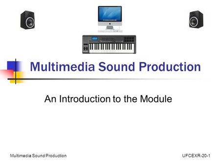 UFCEXR-20-1Multimedia Sound Production An Introduction to the Module.