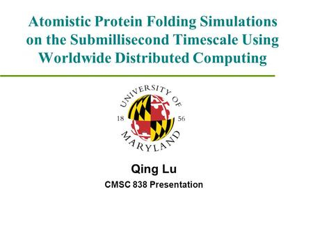 Atomistic Protein Folding Simulations on the Submillisecond Timescale Using Worldwide Distributed Computing Qing Lu CMSC 838 Presentation.