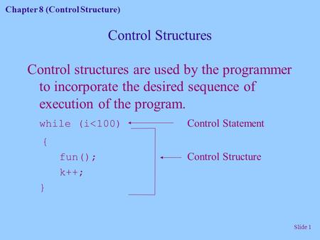 Chapter 8 (Control Structure) Slide 1 Control Structures Control structures are used by the programmer to incorporate the desired sequence of execution.