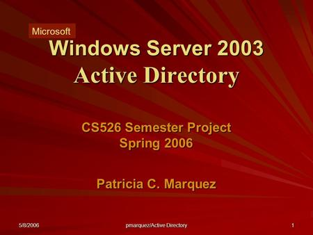 5/8/2006 pmarquez/<strong>Active</strong> <strong>Directory</strong> 1 Windows Server 2003 <strong>Active</strong> <strong>Directory</strong> CS526 Semester Project Spring 2006 Patricia C. Marquez Microsoft.