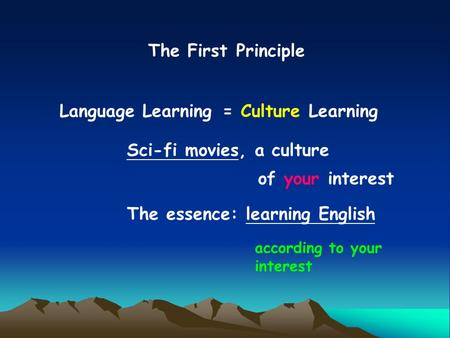 The First Principle Language Learning= Culture Learning Sci-fi movies, a culture of your interest The essence: learning English according to your interest.