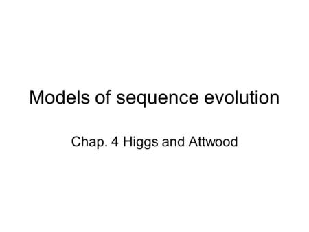 Models of sequence evolution Chap. 4 Higgs and Attwood.