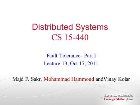 Distributed Systems CS 15-440 Fault Tolerance- Part I Lecture 13, Oct 17, 2011 Majd F. Sakr, Mohammad Hammoud andVinay Kolar 1.