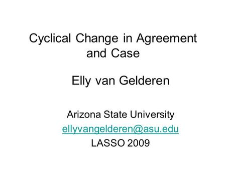 Cyclical Change in Agreement and Case Elly van Gelderen Arizona State University LASSO 2009.