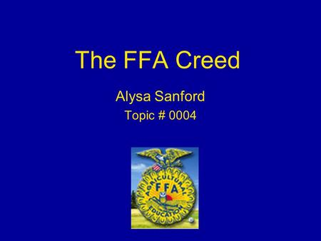 The FFA Creed Alysa Sanford Topic # 0004. What is a creed? Many have compared what the creed is to the FFA, to what the Pledge of Allegiance is to United.