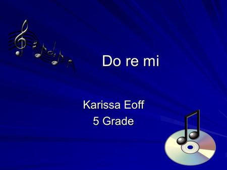 Do re mi Karissa Eoff 5 Grade. Let's start at the very beginning A very good place to start When you read you begin with.