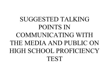 SUGGESTED TALKING POINTS IN COMMUNICATING WITH THE MEDIA AND PUBLIC ON HIGH SCHOOL PROFICIENCY TEST.