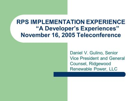 "RPS IMPLEMENTATION EXPERIENCE ""A Developer's Experiences"" November 16, 2005 Teleconference Daniel V. Gulino, Senior Vice President and General Counsel,"