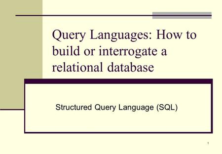 1 Query Languages: How to build or interrogate a relational database Structured Query Language (SQL)