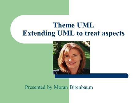 Theme UML Extending UML to treat aspects Presented by Moran Birenbaum.