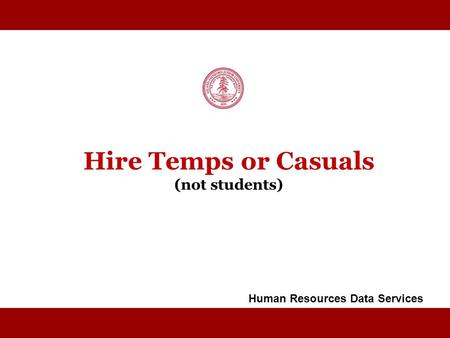 STANFORD UNIVERSITY Hire Temps or Casuals (not students) Human Resources Data Services.