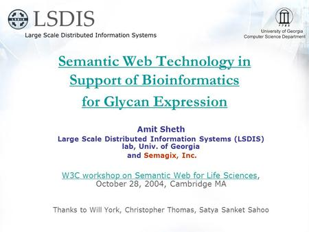 Semantic Web Technology in Support of Bioinformatics for Glycan Expression Amit Sheth Large Scale Distributed Information Systems (LSDIS) lab, Univ. of.