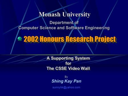 2002 Honours Research Project A Supporting System for The CSSE Video Wall A Supporting System for The CSSE Video Wall Monash University By Shing Kay Pan.
