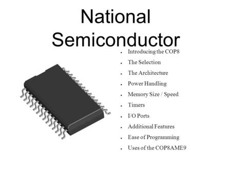 National Semiconductor ● Introducing the COP8 ● The Selection ● The Architecture ● Power Handling ● Memory Size / Speed ● Timers ● I/O Ports ● Additional.